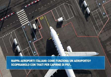 MAPPA AEROPORTI ITALIANI: COME FUNZIONA UN AEROPORTO? SCOPRIAMOLO CON THAT! PER CAPIRNE DI PIU'..