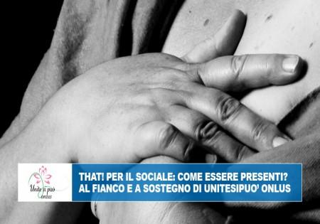 THAT! PER IL SOCIALE: COME ESSERE PRESENTI? AL FIANCO E A SOSTEGNO DI UNITESIPUO' ONLUS