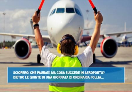 SCIOPERO: CHE PAURA!!!!  MA COSA SUCCEDE IN AEROPORTO? DIETRO LE QUINTE DI UNA GIORNATA DI ORDINARIA FOLLIA…